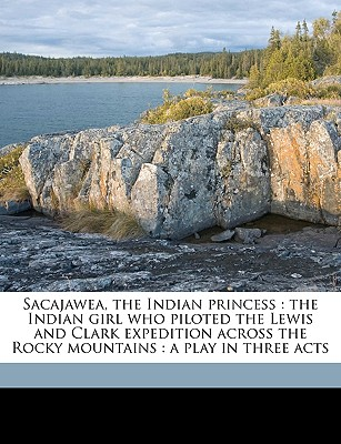 Nabu Press Sacajawea, the Indian Princess: The Indian Girl Who Piloted the Lewis and Clark Expedition Across the Rocky Mountains: A Play in at Sears.com